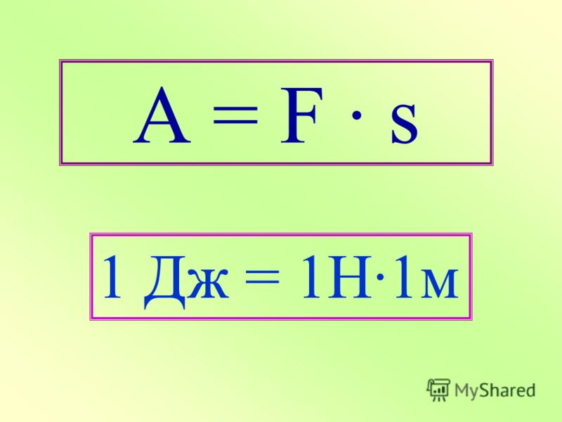 A = F · s 1 Дж = 1Н·1м