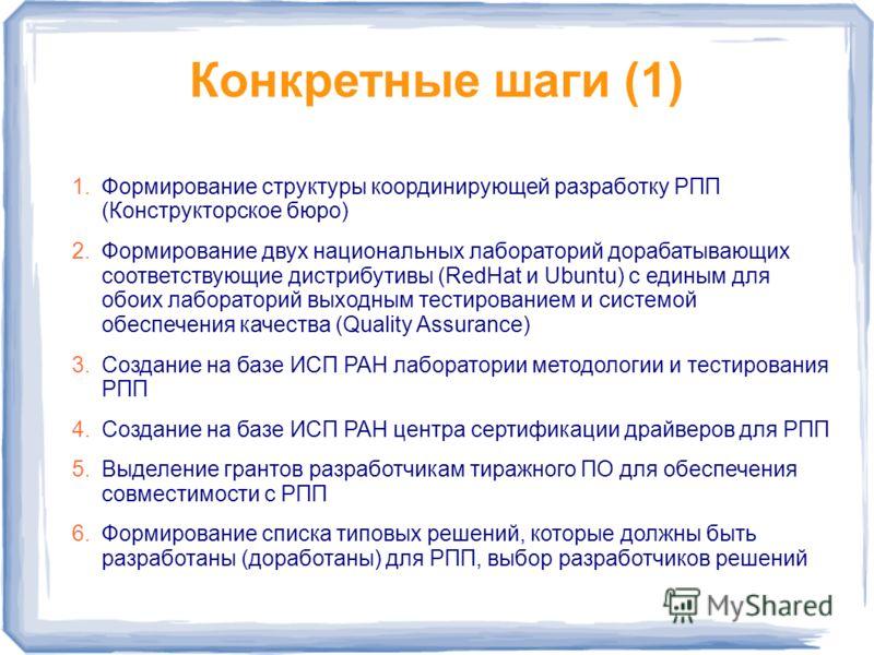 Конкретные шаги (1) 1.Формирование структуры координирующей разработку РПП (Конструкторское бюро) 2.Формирование двух национальных лабораторий дорабатывающих соответствующие дистрибутивы (RedHat и Ubuntu) с единым для обоих лабораторий выходным тести