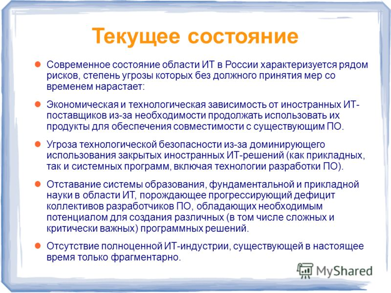 Текущее состояние Современное состояние области ИТ в России характеризуется рядом рисков, степень угрозы которых без должного принятия мер со временем нарастает: Экономическая и технологическая зависимость от иностранных ИТ- поставщиков из-за необход