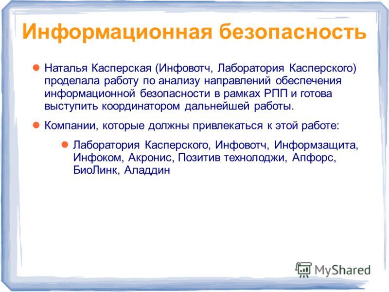Информационная безопасность Наталья Касперская (Инфовотч, Лаборатория Касперского) проделала работу по анализу направлений обеспечения информационной безопасности в рамках РПП и готова выступить координатором дальнейшей работы. Компании, которые долж