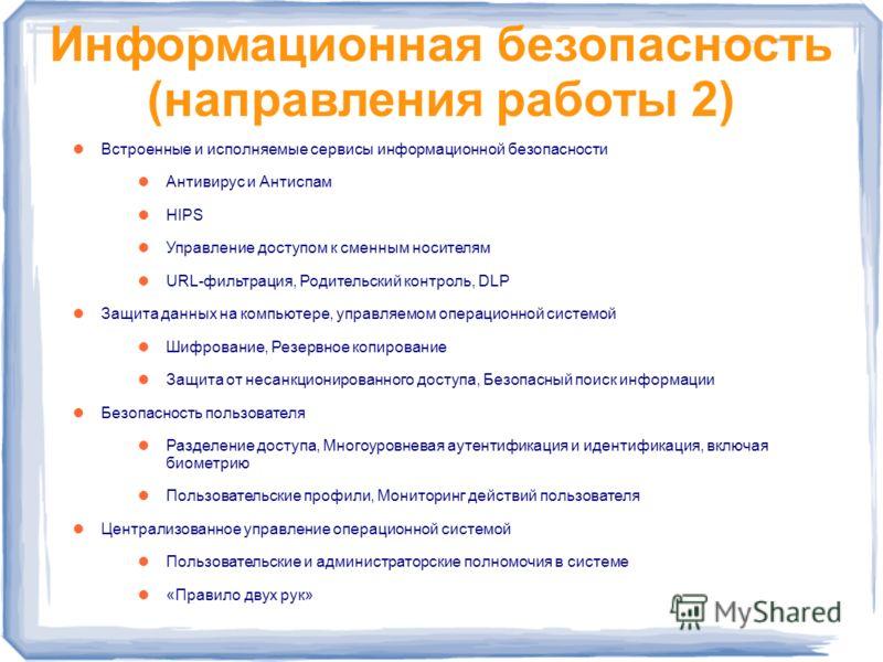 Информационная безопасность (направления работы 2) Встроенные и исполняемые сервисы информационной безопасности Антивирус и Антиспам HIPS Управление доступом к сменным носителям URL-фильтрация, Родительский контроль, DLP Защита данных на компьютере,