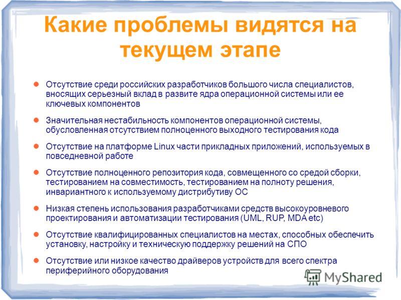 Какие проблемы видятся на текущем этапе Отсутствие среди российских разработчиков большого числа специалистов, вносящих серьезный вклад в развите ядра операционной системы или ее ключевых компонентов Значительная нестабильность компонентов операционн