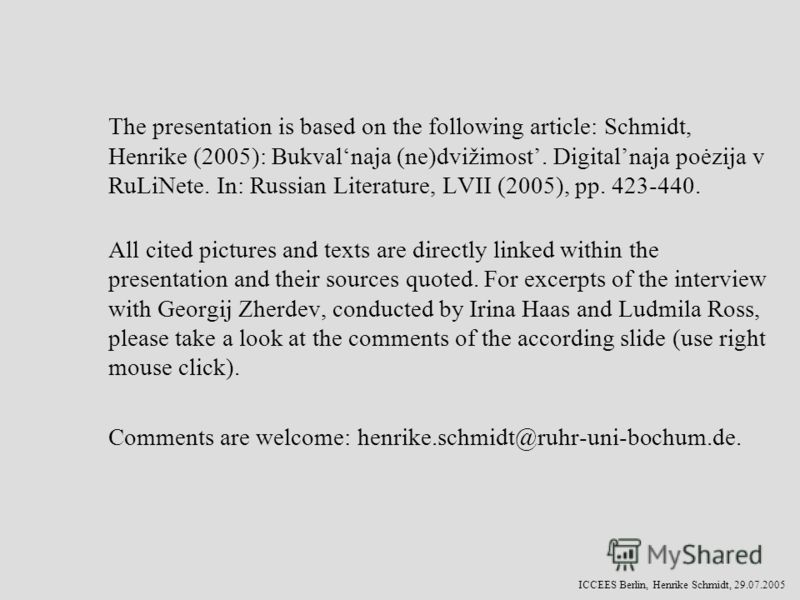 ICCEES Berlin, Henrike Schmidt, 29.07.2005 The presentation is based on the following article: Schmidt, Henrike (2005): Bukvalnaja (ne)dvižimost. Digitalnaja poėzija v RuLiNete. In: Russian Literature, LVII (2005), pp. 423-440. All cited pictures and