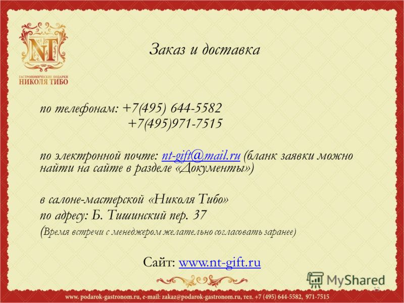 12 Заказ и доставка по телефонам: +7(495) 644-5582 +7(495)971-7515 по электронной почте: nt-gift@mail.ru (бланк заявки можно найти на сайте в разделе «Документы»)nt-gift@mail.ru в салоне-мастерской «Николя Тибо» по адресу: Б. Тишинский пер. 37 ( Врем