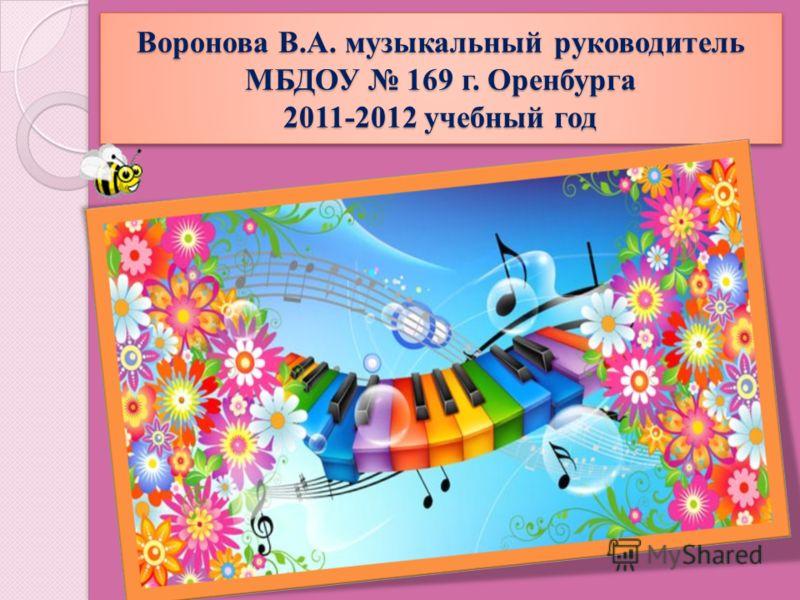 Воронова В.А. музыкальный руководитель МБДОУ 169 г. Оренбурга 2011-2012 учебный год