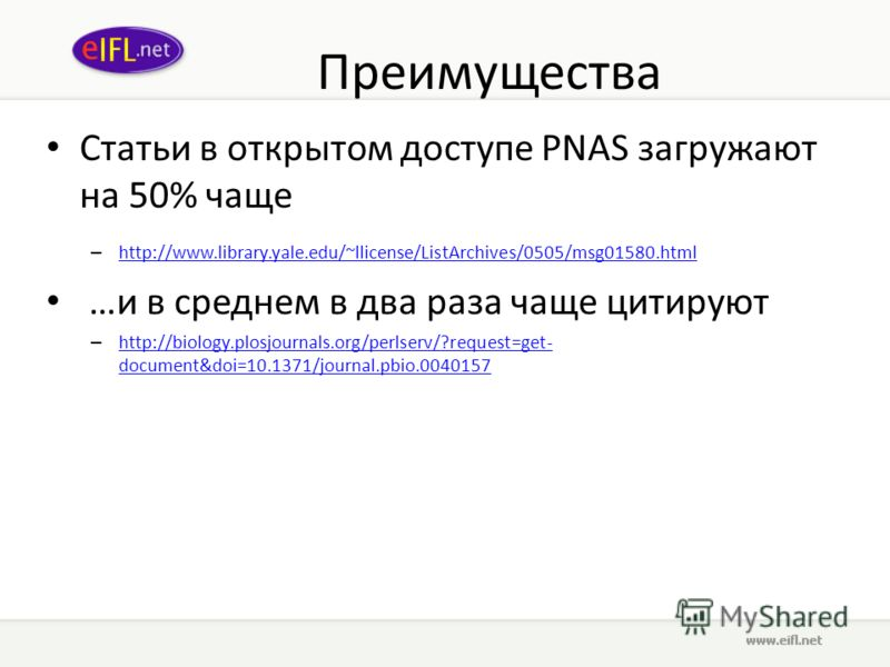 Преимущества Статьи в открытом доступе PNAS загружают на 50% чаще – http://www.library.yale.edu/~llicense/ListArchives/0505/msg01580.html http://www.library.yale.edu/~llicense/ListArchives/0505/msg01580.html …и в среднем в два раза чаще цитируют – ht