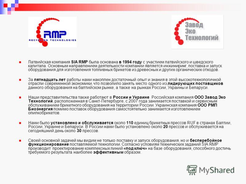Латвийская компания SIA RMP была основана в 1994 году с участием латвийского и шведского капитала. Основным направлением деятельности компании является инжиниринг, поставка и запуск оборудования для изготовления топливных брикетов из древесных и друг