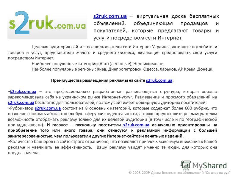 s2ruk.com.uas2ruk.com.ua – виртуальная доска бесплатных объявлений, объединяющая продавцов и покупателей, которые предлагают товары и услуги посредством сети Интернет. © 2008-2009 Доска бесплатных объявлений