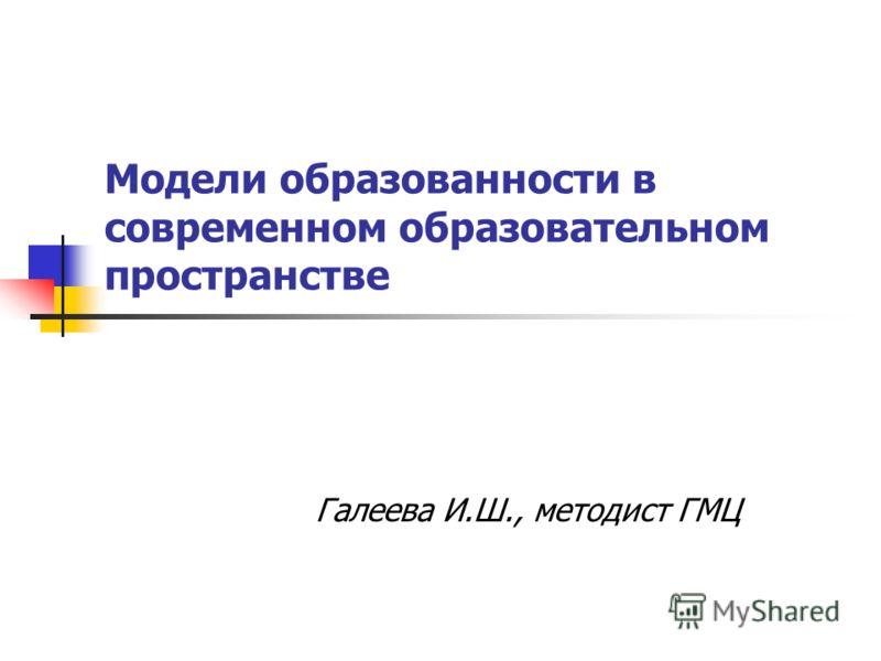 Модели образованности в современном образовательном пространстве Галеева И.Ш., методист ГМЦ