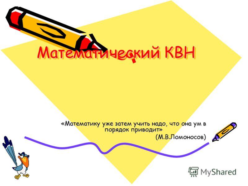 Математический КВН «Математику уже затем учить надо, что она ум в порядок приводит» (М.В.Ломоносов) (М.В.Ломоносов)