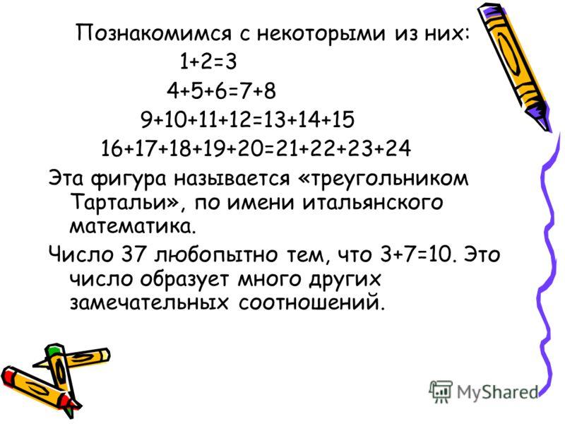 Познакомимся с некоторыми из них: 1+2=3 4+5+6=7+8 9+10+11+12=13+14+15 16+17+18+19+20=21+22+23+24 Эта фигура называется «треугольником Тартальи», по имени итальянского математика. Число 37 любопытно тем, что 3+7=10. Это число образует много других зам