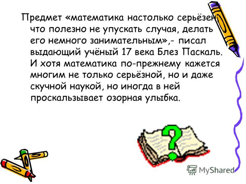 Предмет «математика настолько серьёзен, что полезно не упускать случая, делать его немного занимательным»,- писал выдающий учёный 17 века Блез Паскаль. И хотя математика по-прежнему кажется многим не только серьёзной, но и даже скучной наукой, но ино