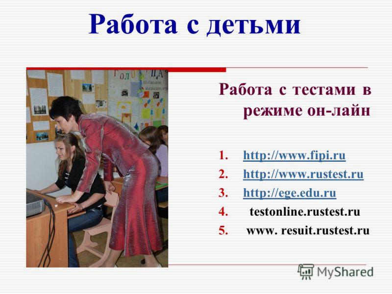 Работа с детьми Работа с тестами в режиме он-лайн 1.http://www.fipi.ruhttp://www.fipi.ru 2.http://www.rustest.ruhttp://www.rustest.ru 3.http://ege.edu.ruhttp://ege.edu.ru 4. testonline.rustest.ru 5. www. resuit.rustest.ru