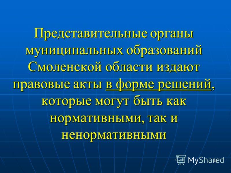 25 Представительные органы муниципальных образований Смоленской области издают правовые акты в форме решений, которые могут быть как нормативными, так и ненормативными