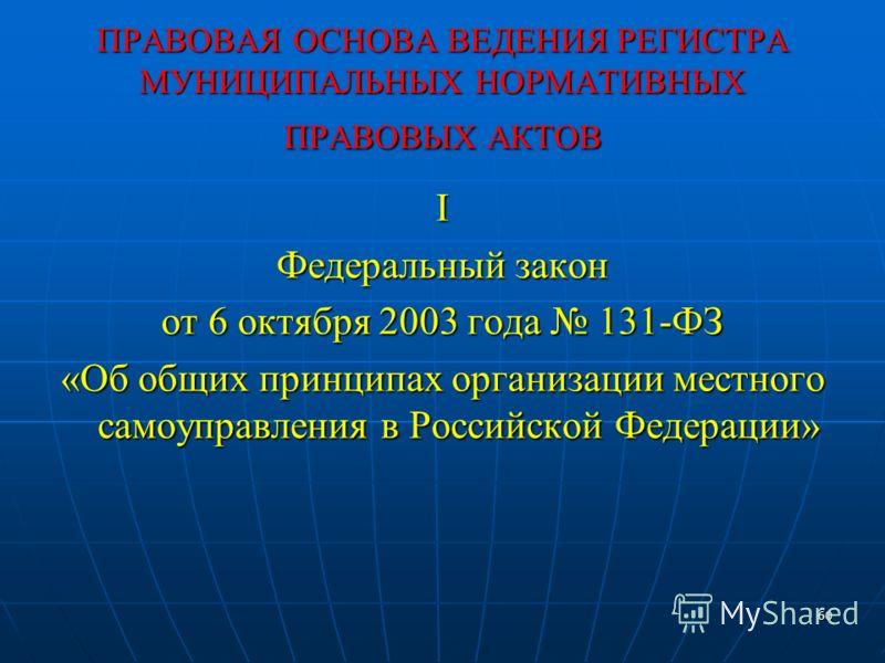 60 ПРАВОВАЯ ОСНОВА ВЕДЕНИЯ РЕГИСТРА МУНИЦИПАЛЬНЫХ НОРМАТИВНЫХ ПРАВОВЫХ АКТОВ I Федеральный закон от 6 октября 2003 года 131-ФЗ «Об общих принципах организации местного самоуправления в Российской Федерации»