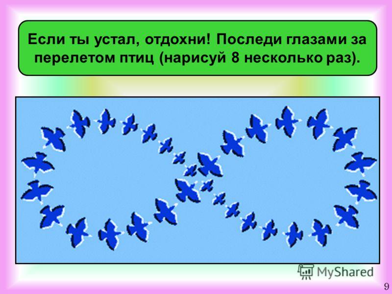 Если ты устал, отдохни! Последи глазами за перелетом птиц (нарисуй 8 несколько раз). 9