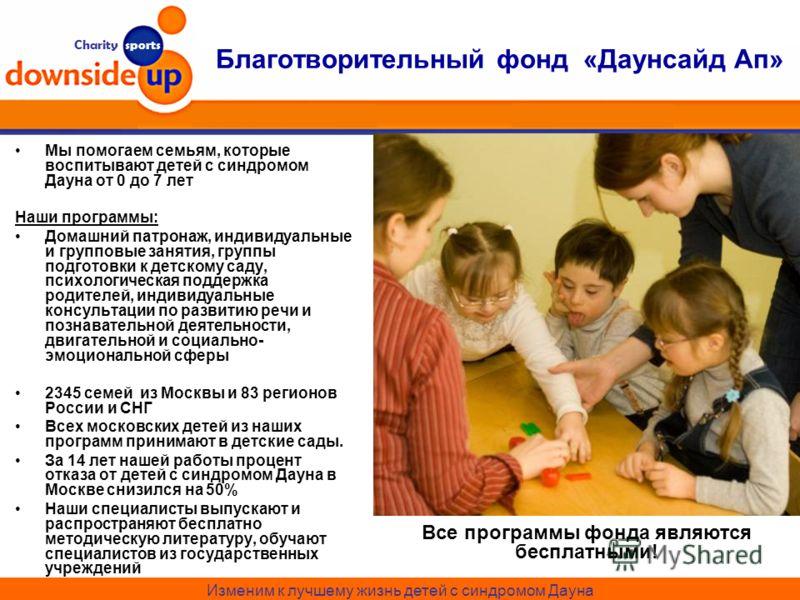 Charity sports Благотворительный фонд «Даунсайд Ап» Мы помогаем семьям, которые воспитывают детей с синдромом Дауна от 0 до 7 лет Наши программы: Домашний патронаж, индивидуальные и групповые занятия, группы подготовки к детскому саду, психологическа