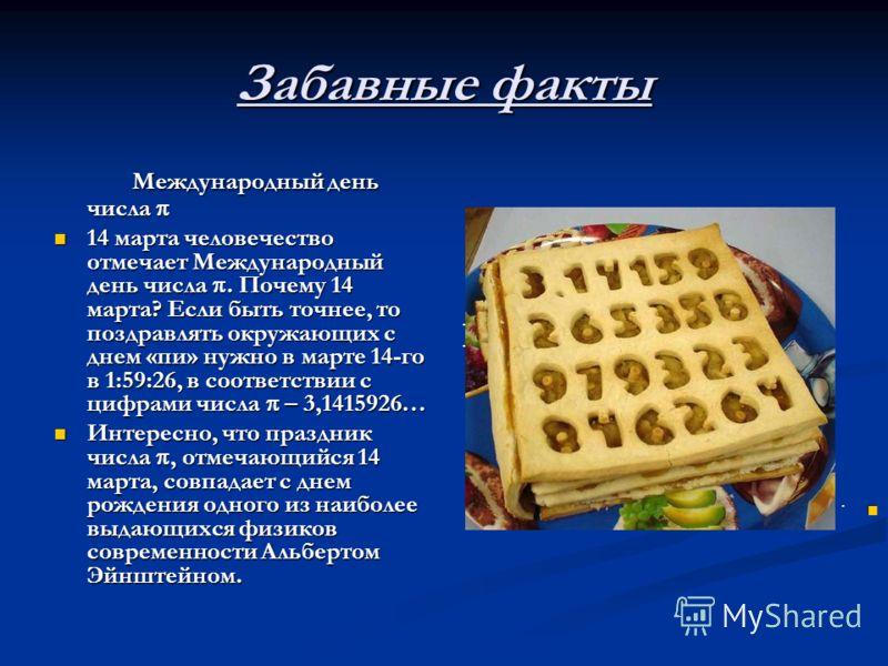 Забавные факты Международный день числа Международный день числа 14 марта человечество отмечает Международный день числа. Почему 14 марта? Если быть точнее, то поздравлять окружающих с днем «пи» нужно в марте 14-го в 1:59:26, в соответствии с цифрами