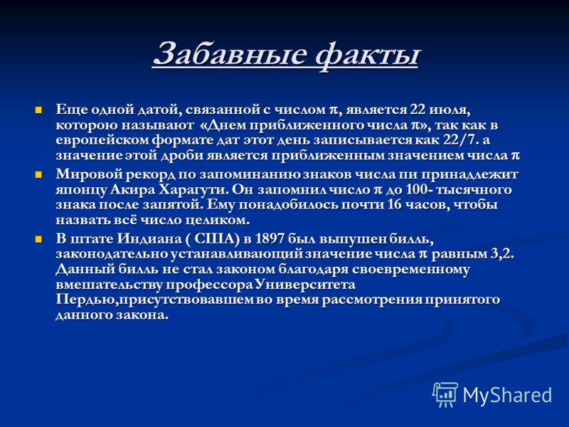Забавные факты Еще одной датой, связанной с числом, является 22 июля, которою называют «Днем приближенного числа », так как в европейском формате дат этот день записывается как 22/7. а значение этой дроби является приближенным значением числа Еще одн