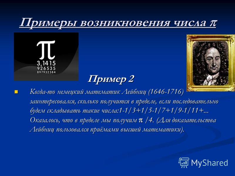 Примеры возникновения числа Примеры возникновения числа Пример 2 Пример 2 Когда-то немецкий математик Лейбниц (1646-1716) заинтересовался, сколько получится в пределе, если последовательно будем складывать такие числа:1-1/3+1/5-1/7+1/9-1/11+... Оказа
