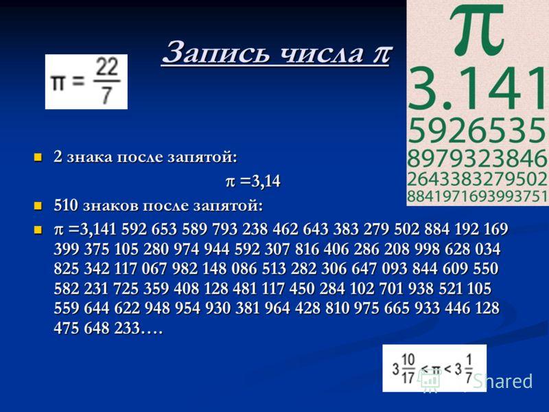 Запись числа Запись числа 2 знака после запятой: 2 знака после запятой: =3,14 =3,14 510 знаков после запятой: 510 знаков после запятой: =3,141 592 653 589 793 238 462 643 383 279 502 884 192 169 399 375 105 280 974 944 592 307 816 406 286 208 998 628