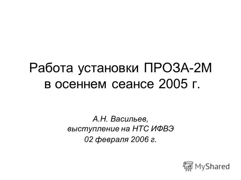 Работа установки ПРОЗА-2М в осеннем сеансе 2005 г. А.Н. Васильев, выступление на НТС ИФВЭ 02 февраля 2006 г.