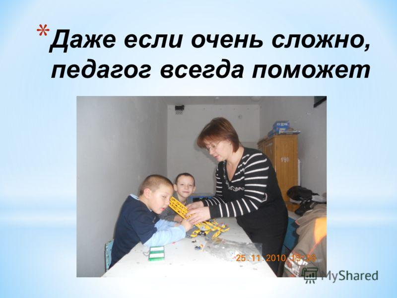 * Даже если очень сложно, педагог всегда поможет