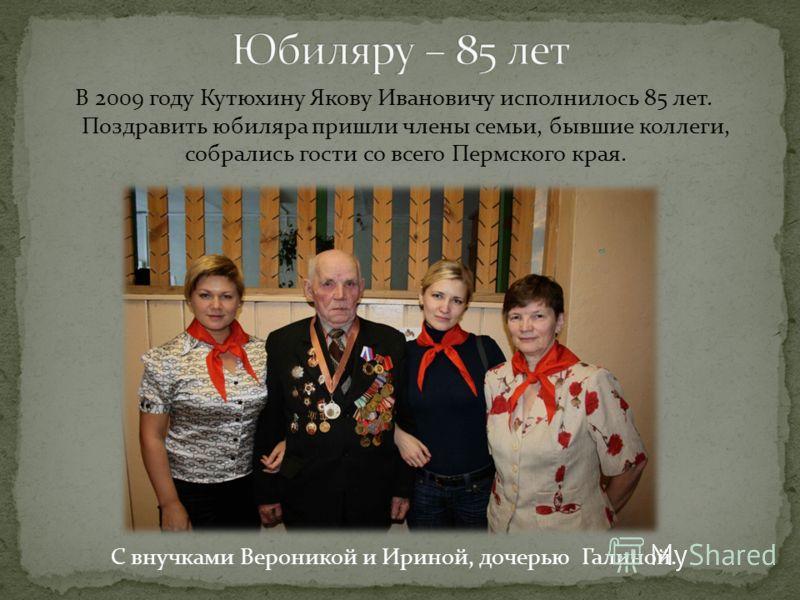 В 2009 году Кутюхину Якову Ивановичу исполнилось 85 лет. Поздравить юбиляра пришли члены семьи, бывшие коллеги, собрались гости со всего Пермского края. С внучками Вероникой и Ириной, дочерью Галиной.