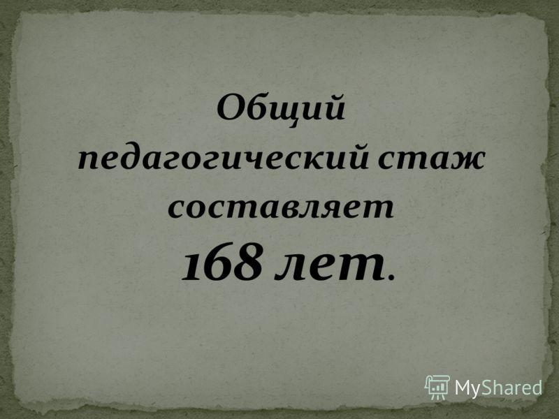 Общий педагогический стаж составляет 168 лет.