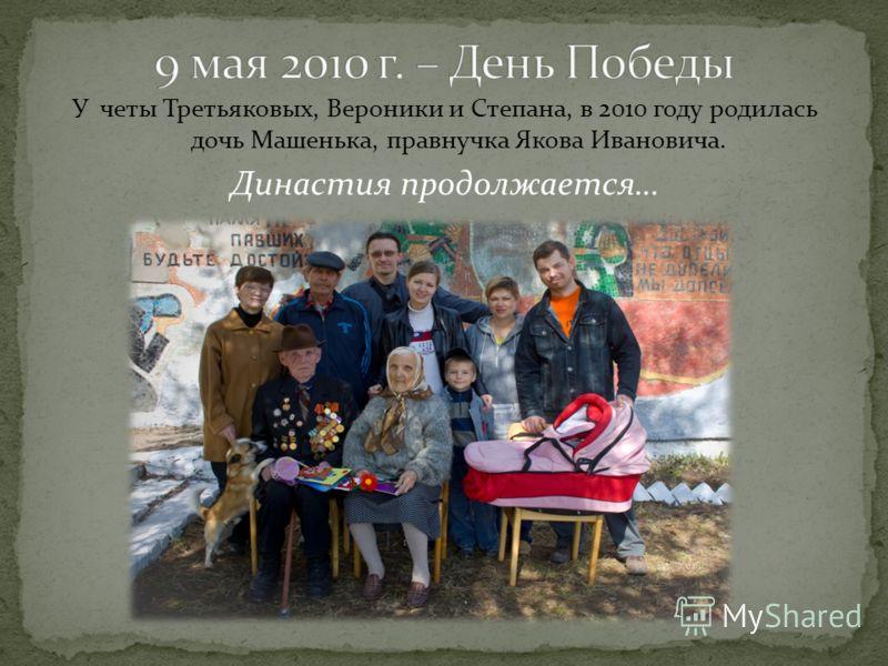 У четы Третьяковых, Вероники и Степана, в 2010 году родилась дочь Машенька, правнучка Якова Ивановича. Династия продолжается…