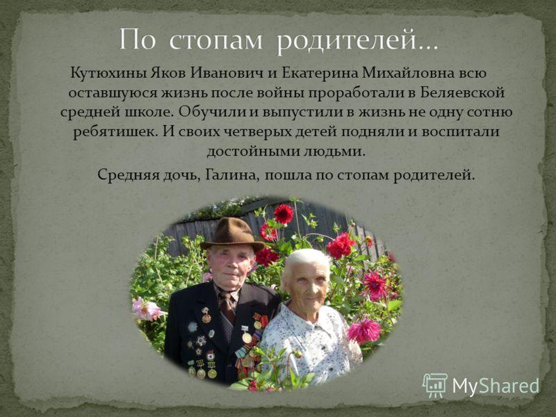 Кутюхины Яков Иванович и Екатерина Михайловна всю оставшуюся жизнь после войны проработали в Беляевской средней школе. Обучили и выпустили в жизнь не одну сотню ребятишек. И своих четверых детей подняли и воспитали достойными людьми. Средняя дочь, Га