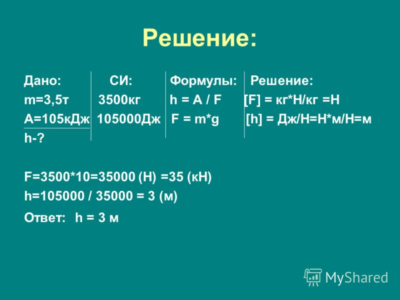 Решение: Дано: СИ: Формулы: Решение: m=3,5т 3500кг h = A / F [F] = кг*Н/кг =Н А=105кДж 105000Дж F = m*g [h] = Дж/Н=Н*м/Н=м h-? F=3500*10=35000 (Н) =35 (кН) h=105000 / 35000 = 3 (м) Ответ: h = 3 м