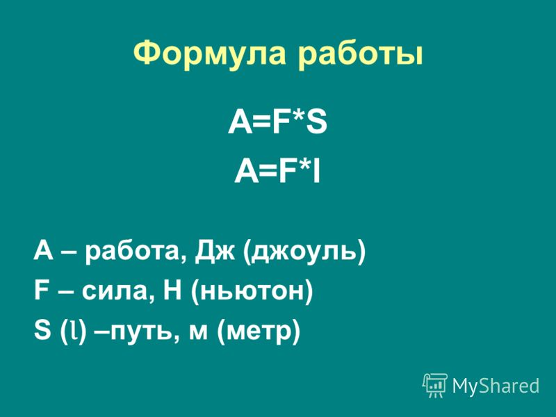 Формула работы A=F*SA=F*S A=F*lA=F*l A – работа, Дж (джоуль) F – сила, Н (ньютон) S ( Ɩ ) –путь, м (метр)
