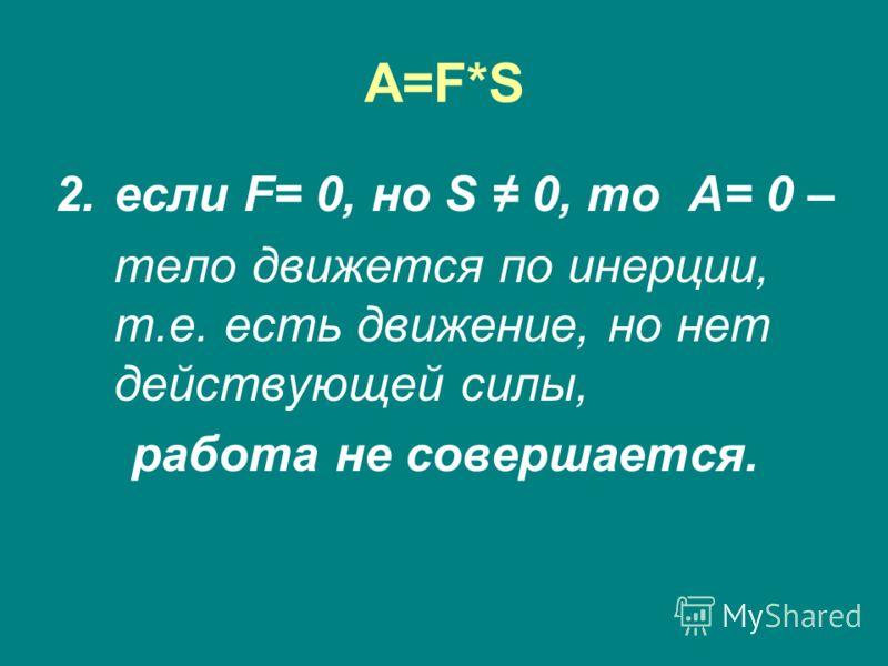A=F*SA=F*S 2.если F= 0, но S 0, то A= 0 – тело движется по инерции, т.е. есть движение, но нет действующей силы, работа не совершается.