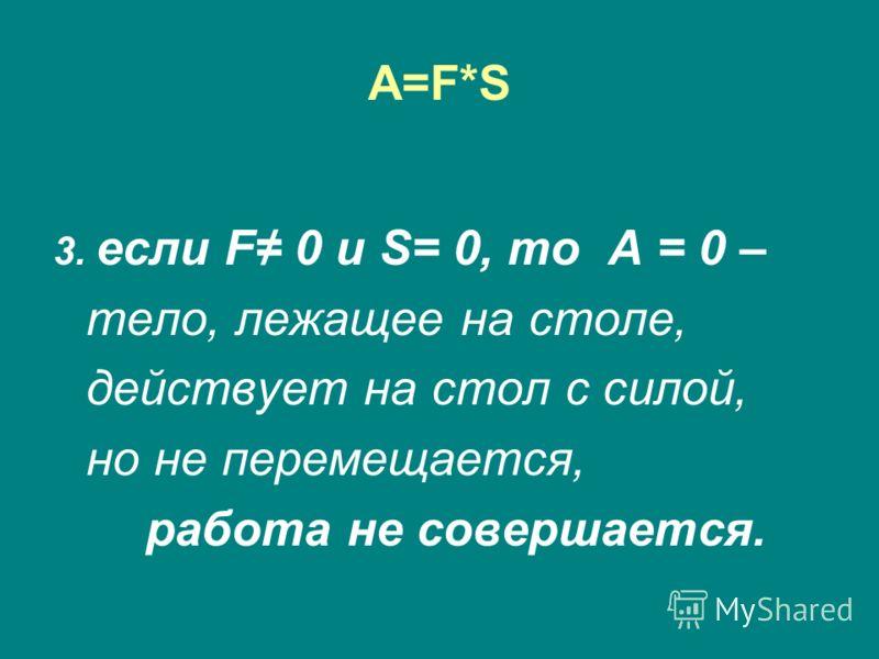 A=F*SA=F*S 3. если F 0 и S= 0, то A = 0 – тело, лежащее на столе, действует на стол с силой, но не перемещается, работа не совершается.