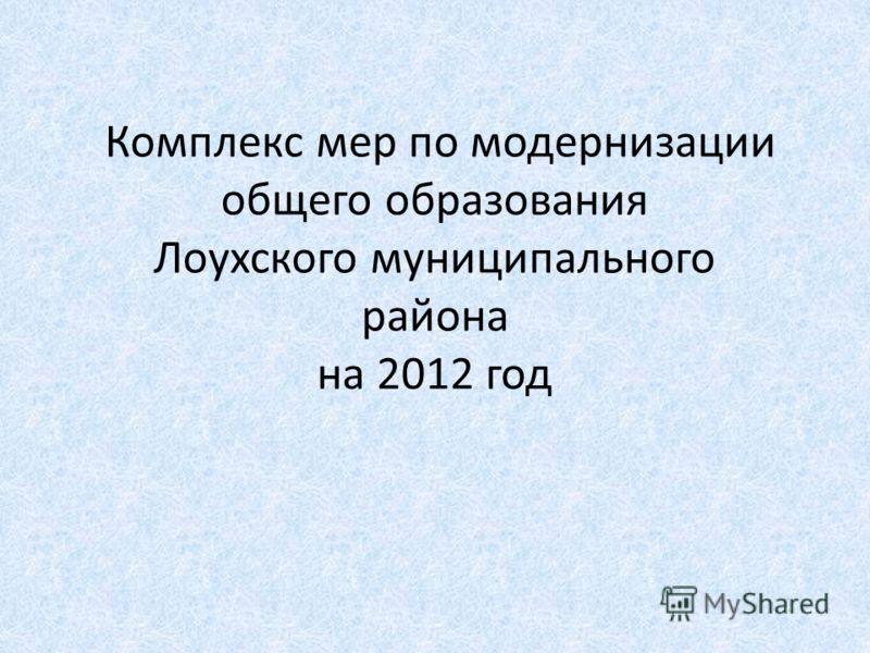 Комплекс мер по модернизации общего образования Лоухского муниципального района на 2012 год