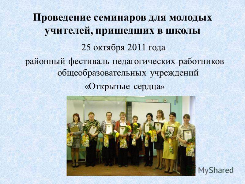 25 октября 2011 года районный фестиваль педагогических работников общеобразовательных учреждений «Открытые сердца » Проведение семинаров для молодых учителей, пришедших в школы