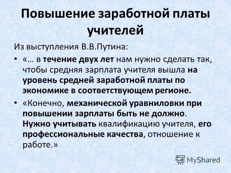 Повышение заработной платы учителей Из выступления В.В.Путина: «… в течение двух лет нам нужно сделать так, чтобы средняя зарплата учителя вышла на уровень средней заработной платы по экономике в соответствующем регионе. «Конечно, механической уравни