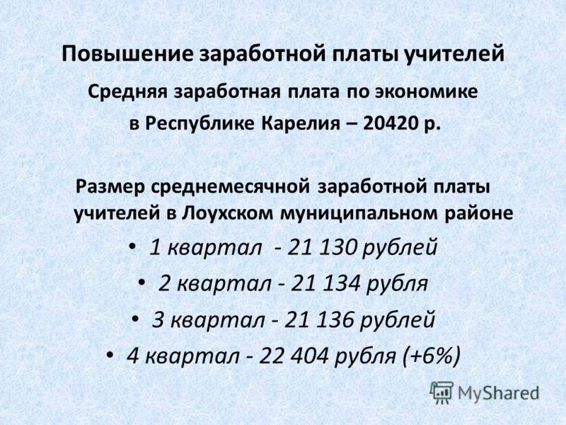 Повышение заработной платы учителей Средняя заработная плата по экономике в Республике Карелия – 20420 р. Размер среднемесячной заработной платы учителей в Лоухском муниципальном районе 1 квартал - 21 130 рублей 2 квартал - 21 134 рубля 3 квартал - 2