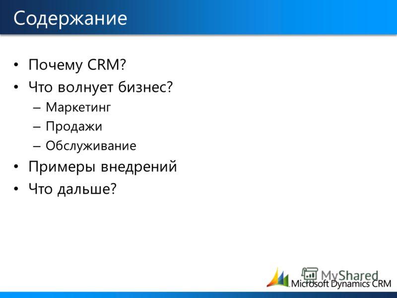 Содержание Почему CRM? Что волнует бизнес? – Маркетинг – Продажи – Обслуживание Примеры внедрений Что дальше?