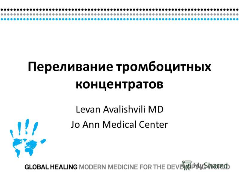 Переливание тромбоцитных концентратов Levan Avalishvili MD Jo Ann Medical Center