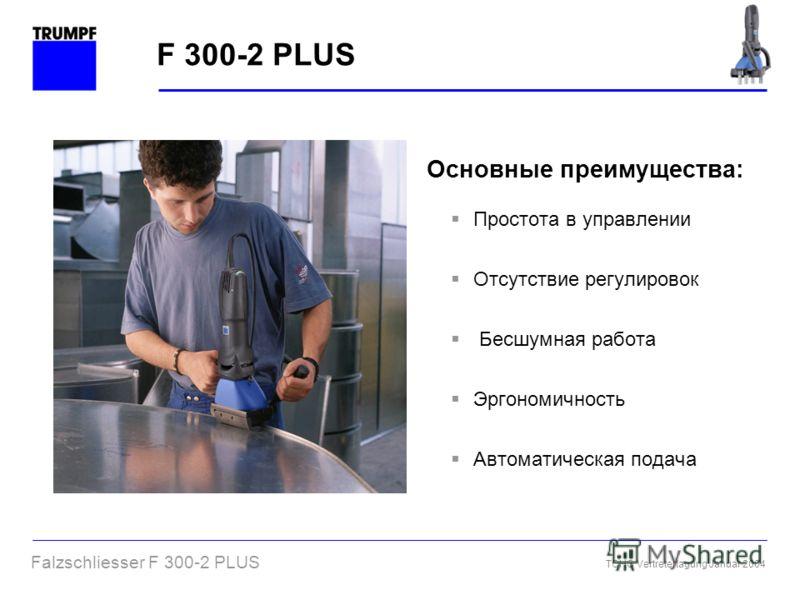 Falzschliesser F 300-2 PLUS TCHG Vertretertagung Januar 2004 F 300-2 PLUS Основные преимущества: Простота в управлении Отсутствие регулировок Бесшумная работа Эргономичность Автоматическая подача