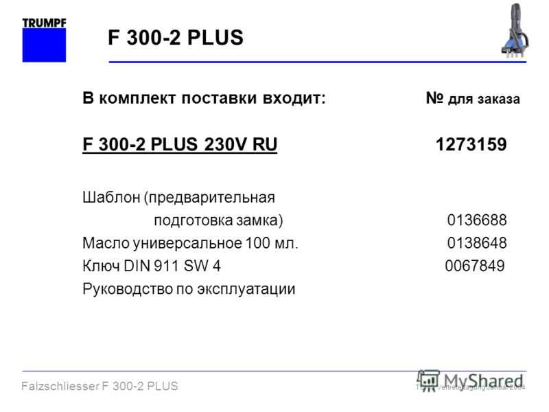 Falzschliesser F 300-2 PLUS TCHG Vertretertagung Januar 2004 В комплект поставки входит: для заказа F 300-2 PLUS 230V RU 1273159 Шаблон (предварительная подготовка замка) 0136688 Масло универсальное 100 мл. 0138648 Ключ DIN 911 SW 4 0067849 Руководст