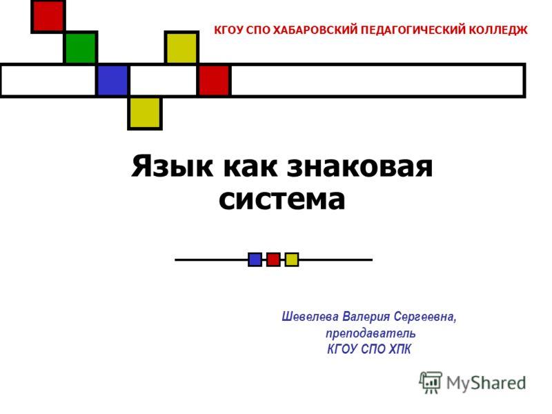 Язык как знаковая система Шевелева Валерия Сергеевна, преподаватель КГОУ СПО ХПК КГОУ СПО ХАБАРОВСКИЙ ПЕДАГОГИЧЕСКИЙ КОЛЛЕДЖ