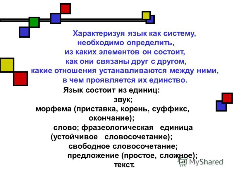 Характеризуя язык как систему, необходимо определить, из каких элементов он состоит, как они связаны друг с другом, какие отношения устанавливаются между ними, в чем проявляется их единство. Язык состоит из единиц: звук; морфема (приставка, корень, с