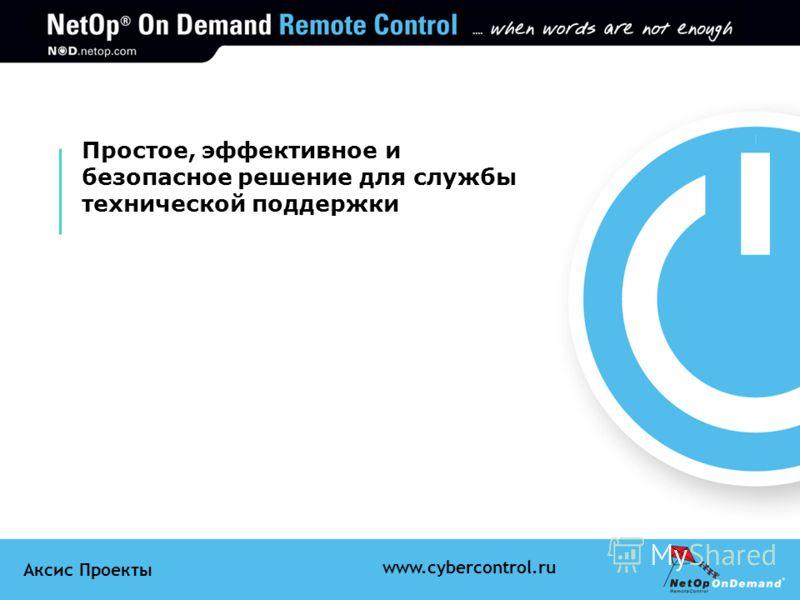 Аксис Проекты www.cybercontrol.ru Простое, эффективное и безопасное решение для службы технической поддержки