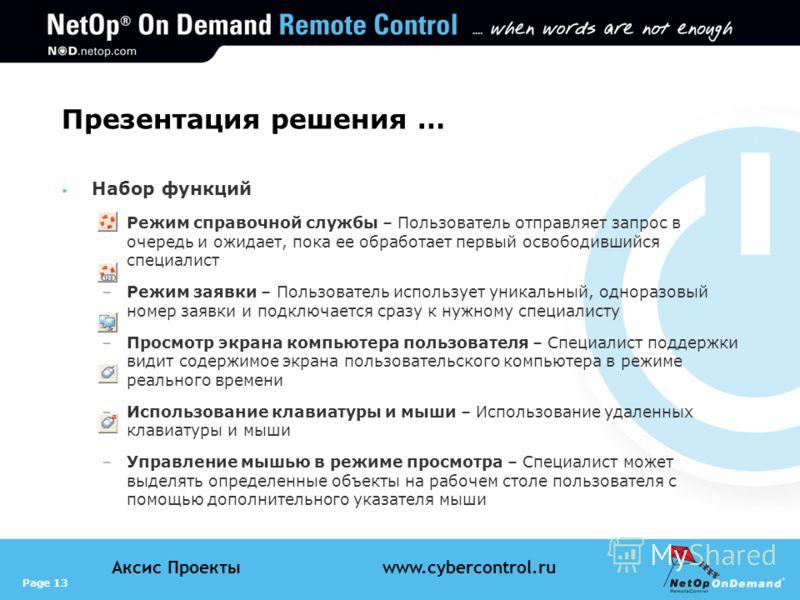 Page 13 Аксис Проектыwww.cybercontrol.ru Презентация решения … Набор функций –Режим справочной службы – Пользователь отправляет запрос в очередь и ожидает, пока ее обработает первый освободившийся специалист –Режим заявки – Пользователь использует ун