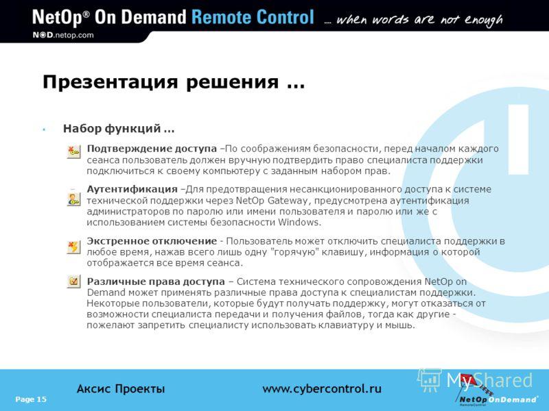 Page 15 Аксис Проектыwww.cybercontrol.ru Презентация решения … Набор функций … –Подтверждение доступа –По соображениям безопасности, перед началом каждого сеанса пользователь должен вручную подтвердить право специалиста поддержки подключиться к своем