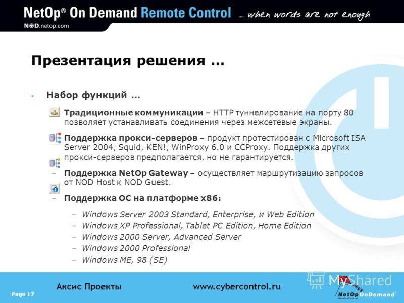 Page 17 Аксис Проектыwww.cybercontrol.ru Презентация решения … Набор функций … –Традиционные коммуникации – HTTP туннелирование на порту 80 позволяет устанавливать соединения через межсетевые экраны. –Поддержка прокси-серверов – продукт протестирован