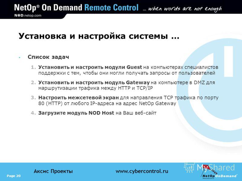 Page 20 Аксис Проектыwww.cybercontrol.ru Установка и настройка системы … Список задач 1.Установить и настроить модули Guest на компьютерах специалистов поддержки с тем, чтобы они могли получать запросы от пользователей 2.Установить и настроить модуль